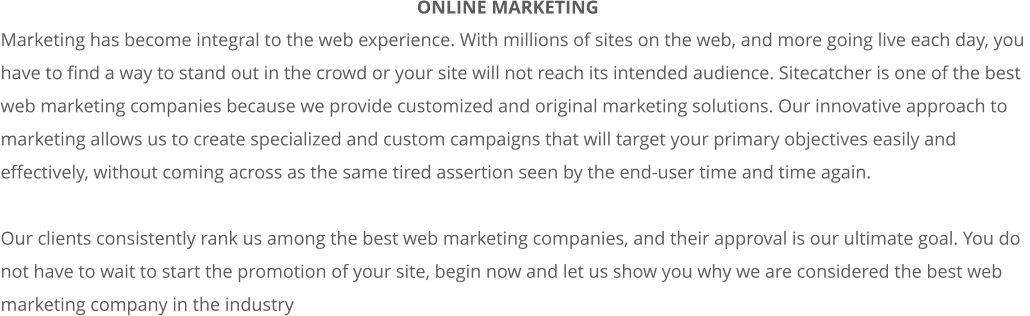 Marketing has become integral to the web experience. With millions of sites on the web, and more going live each day, you  have to find a way to stand out in the crowd or your site will not reach its intended audience. Sitecatcher is one of the best  web marketing companies because we provide customized and original marketing solutions. Our innovative approach to  marketing allows us to create specialized and custom campaigns that will target your primary objectives easily and  effectively, without coming across as the same tired assertion seen by the end-user time and time again.   Our clients consistently rank us among the best web marketing companies, and their approval is our ultimate goal. You do  not have to wait to start the promotion of your site, begin now and let us show you why we are considered the best web  marketing company in the industry ONLINE MARKETING